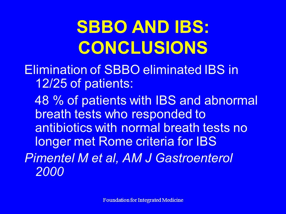 Foundation for Integrated Medicine SBBO AND IBS: CONCLUSIONS Elimination of SBBO eliminated IBS in 12/25 of patients: 48 % of patients with IBS and abnormal breath tests who responded to antibiotics with normal breath tests no longer met Rome criteria for IBS Pimentel M et al, AM J Gastroenterol 2000