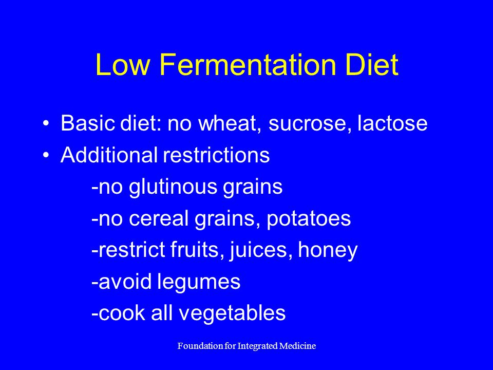 Foundation for Integrated Medicine Low Fermentation Diet Basic diet: no wheat, sucrose, lactose Additional restrictions -no glutinous grains -no cerea