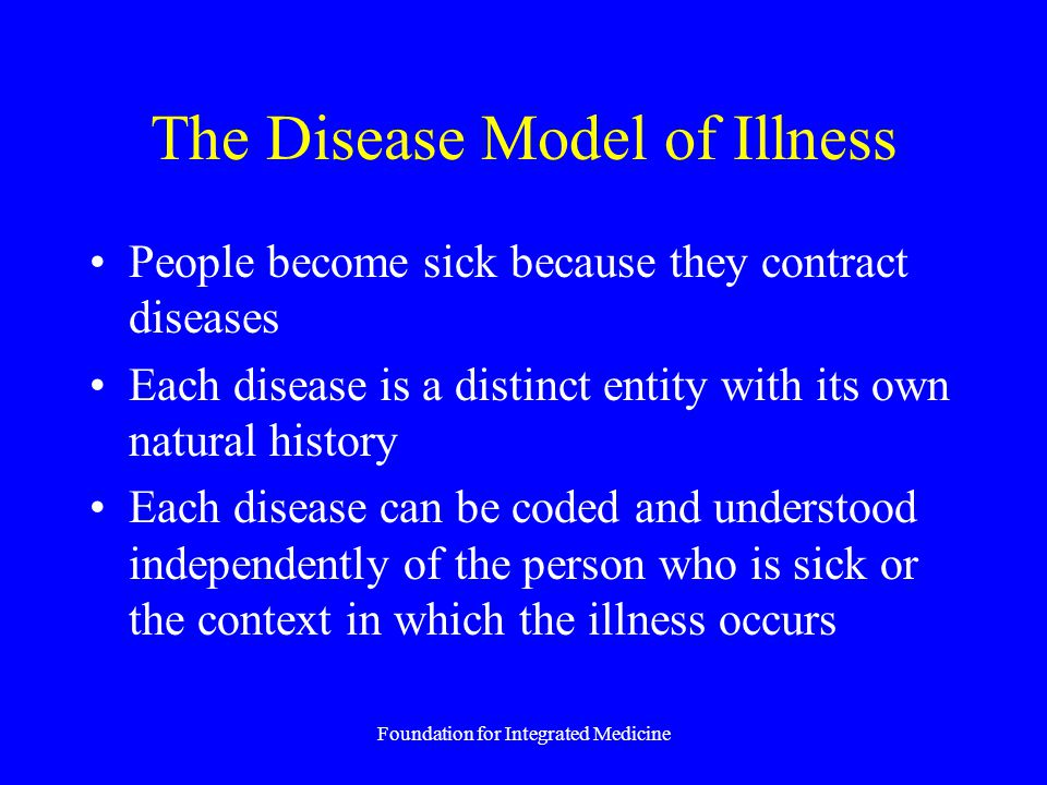 Foundation for Integrated Medicine The Disease Model of Illness People become sick because they contract diseases Each disease is a distinct entity wi