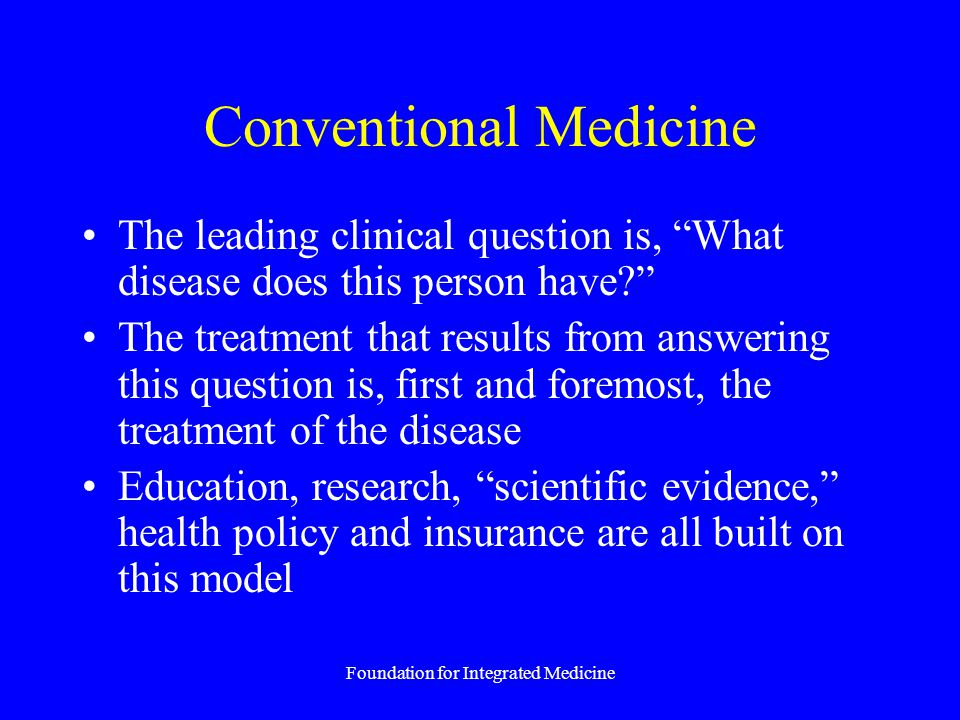 Foundation for Integrated Medicine Conventional Medicine The leading clinical question is, What disease does this person have? The treatment that results from answering this question is, first and foremost, the treatment of the disease Education, research, scientific evidence, health policy and insurance are all built on this model