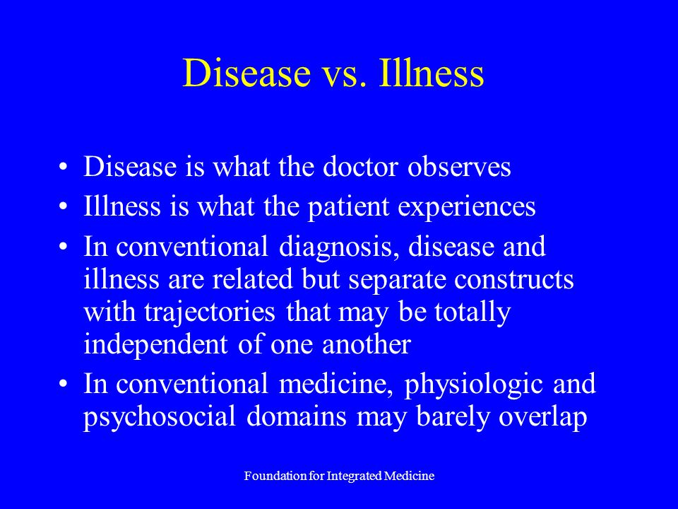 Foundation for Integrated Medicine Disease vs. Illness Disease is what the doctor observes Illness is what the patient experiences In conventional dia