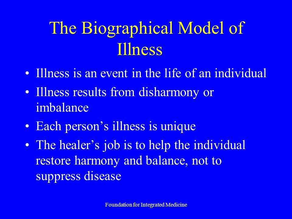 Foundation for Integrated Medicine The Biographical Model of Illness Illness is an event in the life of an individual Illness results from disharmony or imbalance Each person's illness is unique The healer's job is to help the individual restore harmony and balance, not to suppress disease