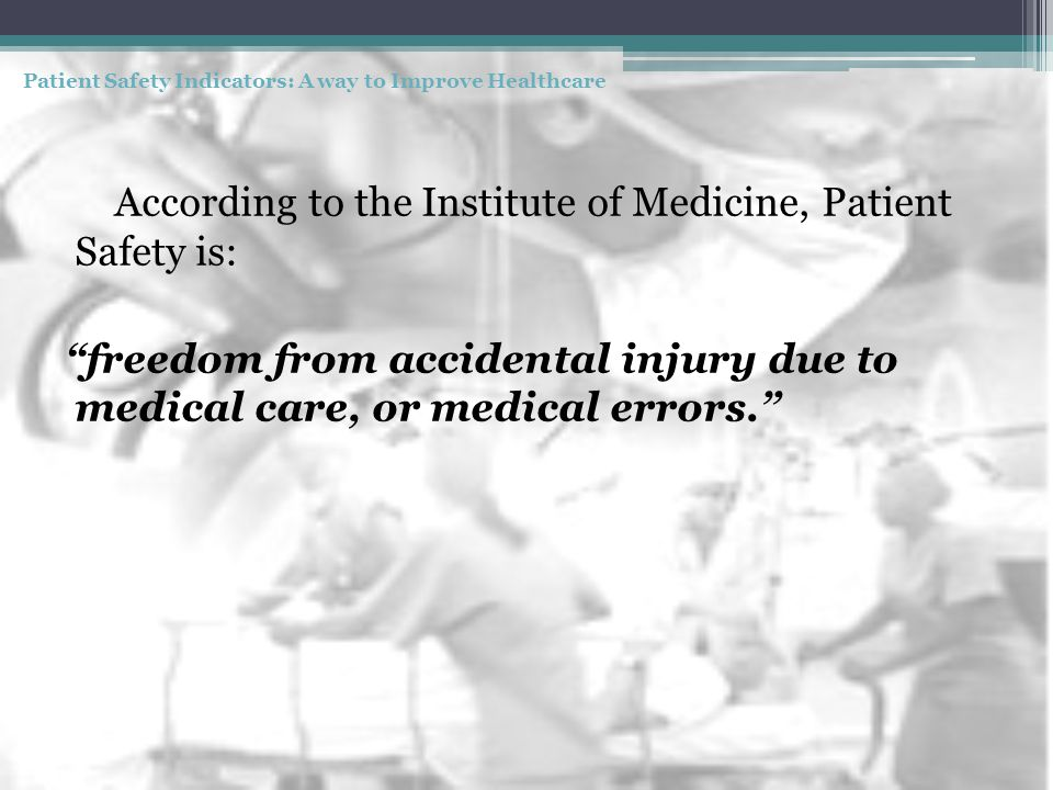 Patient Safety Indicators: A way to Improve Healthcare According to the Institute of Medicine, Patient Safety is: freedom from accidental injury due to medical care, or medical errors.