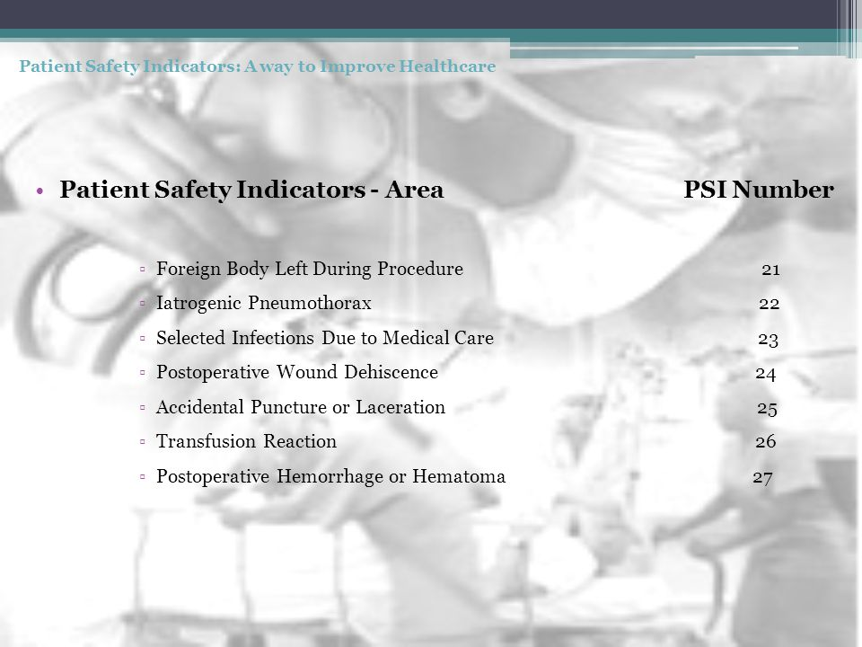 Patient Safety Indicators - Area PSI Number ▫Foreign Body Left During Procedure 21 ▫Iatrogenic Pneumothorax 22 ▫Selected Infections Due to Medical Care 23 ▫Postoperative Wound Dehiscence 24 ▫Accidental Puncture or Laceration 25 ▫Transfusion Reaction 26 ▫Postoperative Hemorrhage or Hematoma 27 Patient Safety Indicators: A way to Improve Healthcare