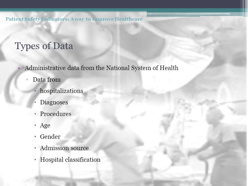 Types of Data Administrative data from the National System of Health ▫Data from  hospitalizations  Diagnoses  Procedures  Age  Gender  Admission source  Hospital classification Patient Safety Indicators: A way to Improve Healthcare