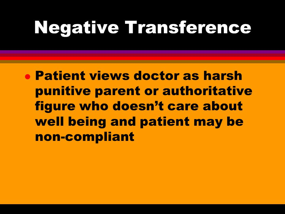 Negative Transference l Patient views doctor as harsh punitive parent or authoritative figure who doesn't care about well being and patient may be non
