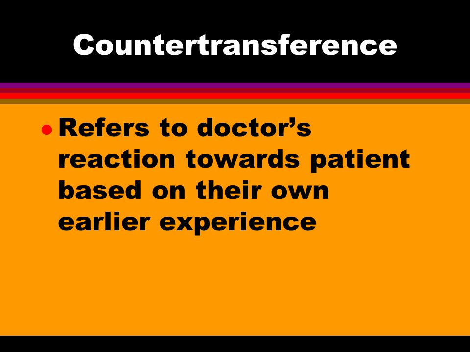 Countertransference l Refers to doctor's reaction towards patient based on their own earlier experience
