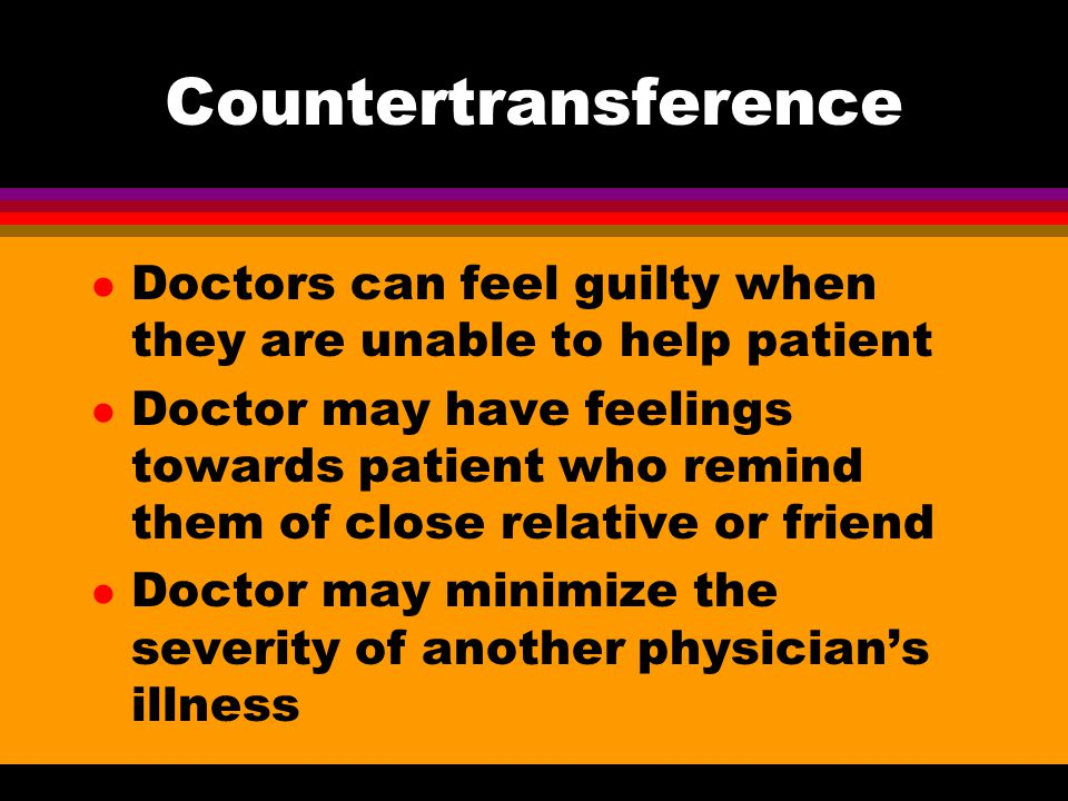 Countertransference l Doctors can feel guilty when they are unable to help patient l Doctor may have feelings towards patient who remind them of close