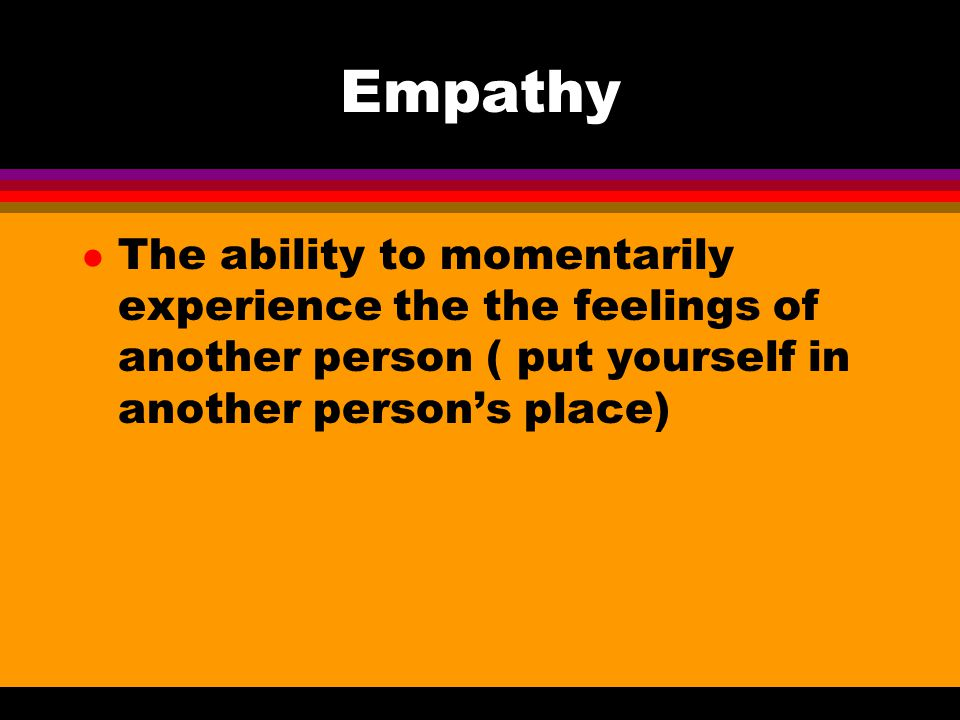 Empathy l The ability to momentarily experience the the feelings of another person ( put yourself in another person's place)