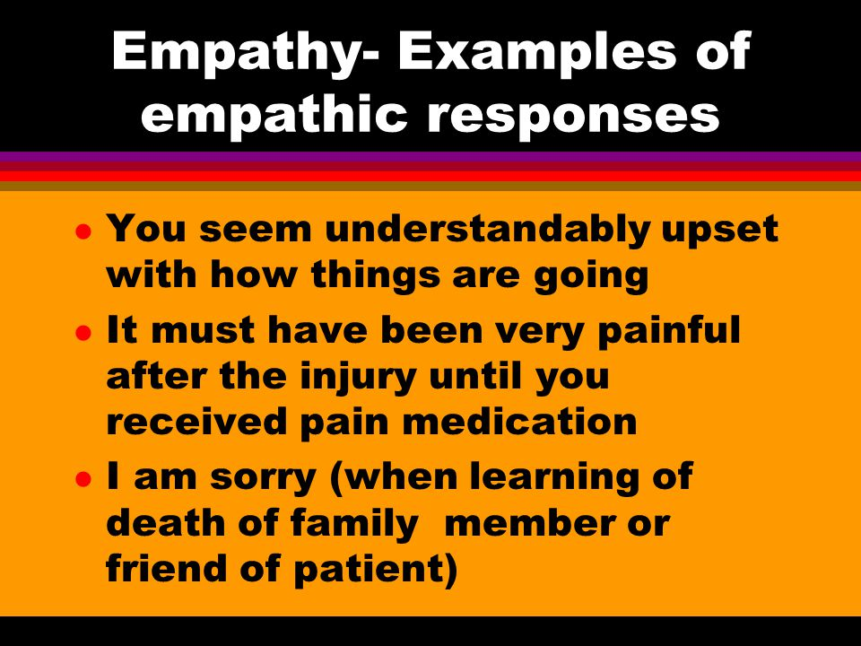 Empathy- Examples of empathic responses l You seem understandably upset with how things are going l It must have been very painful after the injury un
