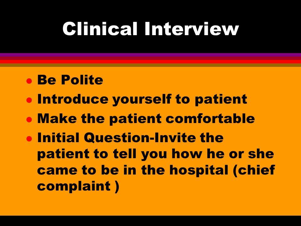 Clinical Interview l Be Polite l Introduce yourself to patient l Make the patient comfortable l Initial Question-Invite the patient to tell you how he