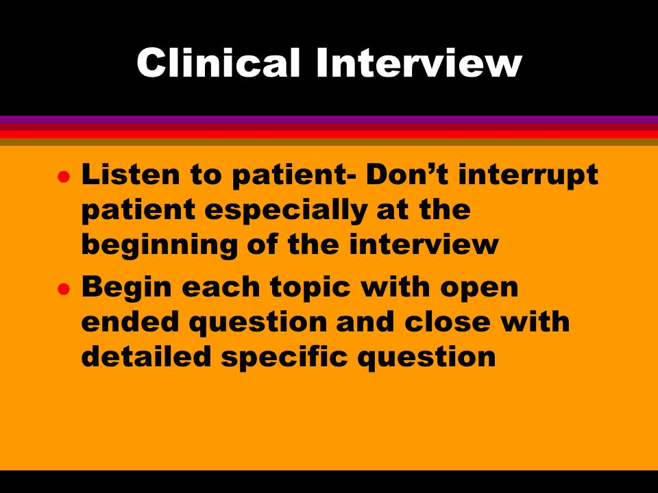 Clinical Interview l Listen to patient- Don't interrupt patient especially at the beginning of the interview l Begin each topic with open ended questi