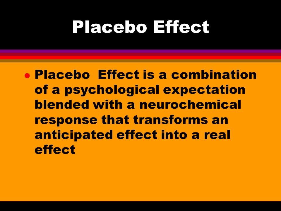 Placebo Effect l Placebo Effect is a combination of a psychological expectation blended with a neurochemical response that transforms an anticipated e