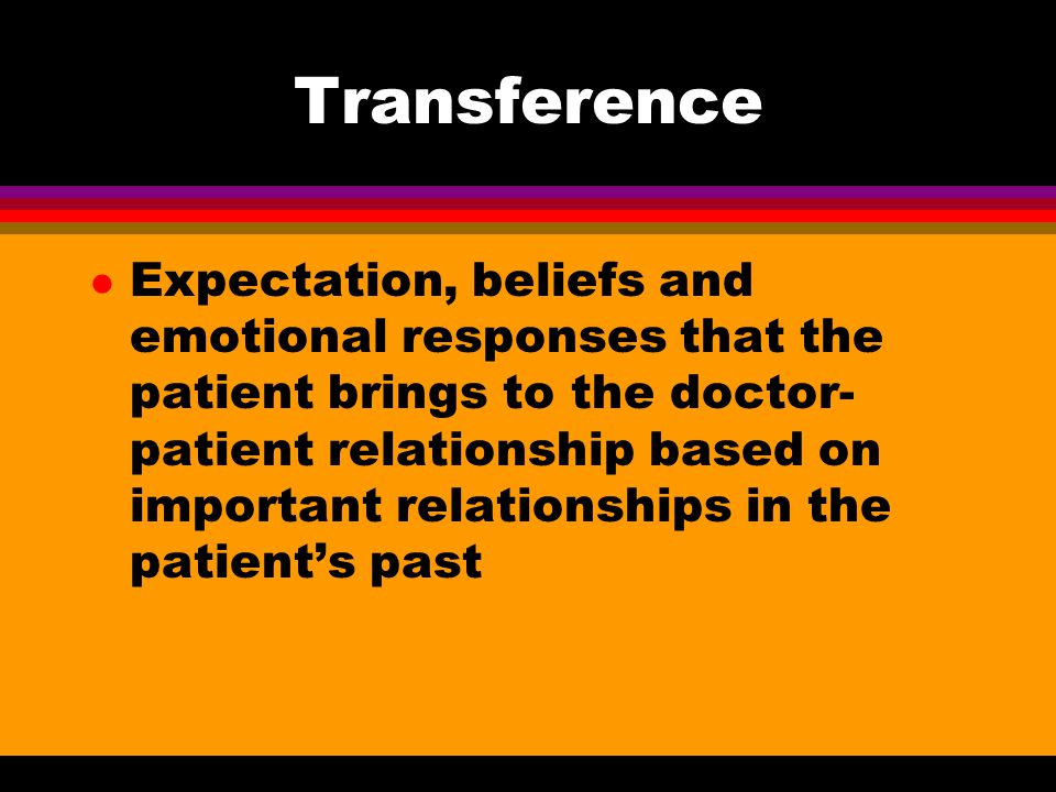 Positive Transference l Patient views doctor as good and has confidence in his or her ability l Can lead to over idealization and tremendous disappointment when doctor can't solve all problems or is not always available