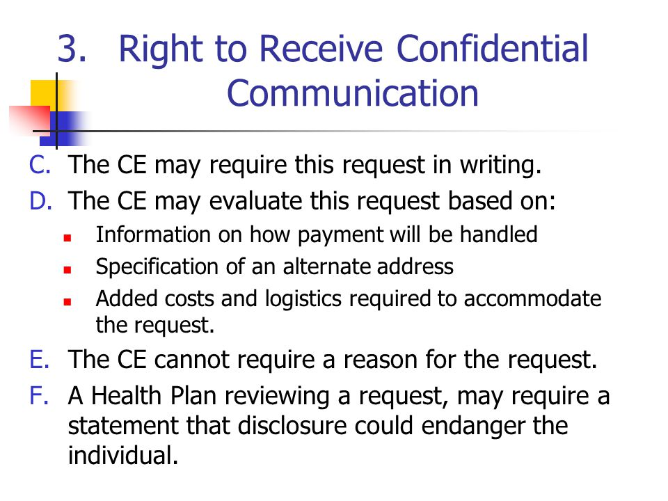 3.Right to Receive Confidential Communication C.The CE may require this request in writing. D.The CE may evaluate this request based on: Information o
