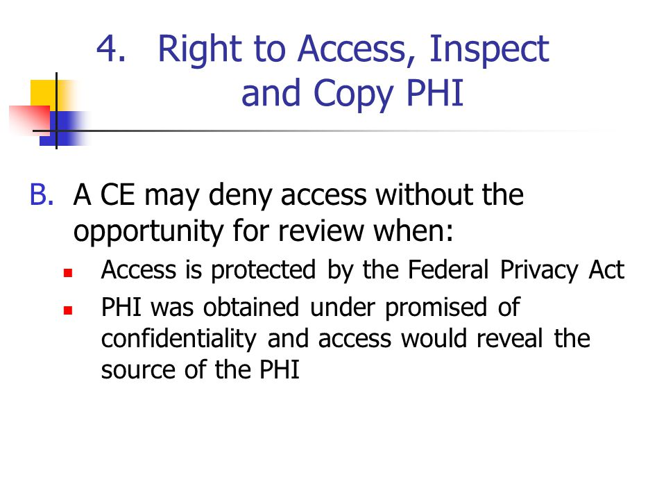 4.Right to Access, Inspect and Copy PHI B.A CE may deny access without the opportunity for review when: Access is protected by the Federal Privacy Act PHI was obtained under promised of confidentiality and access would reveal the source of the PHI