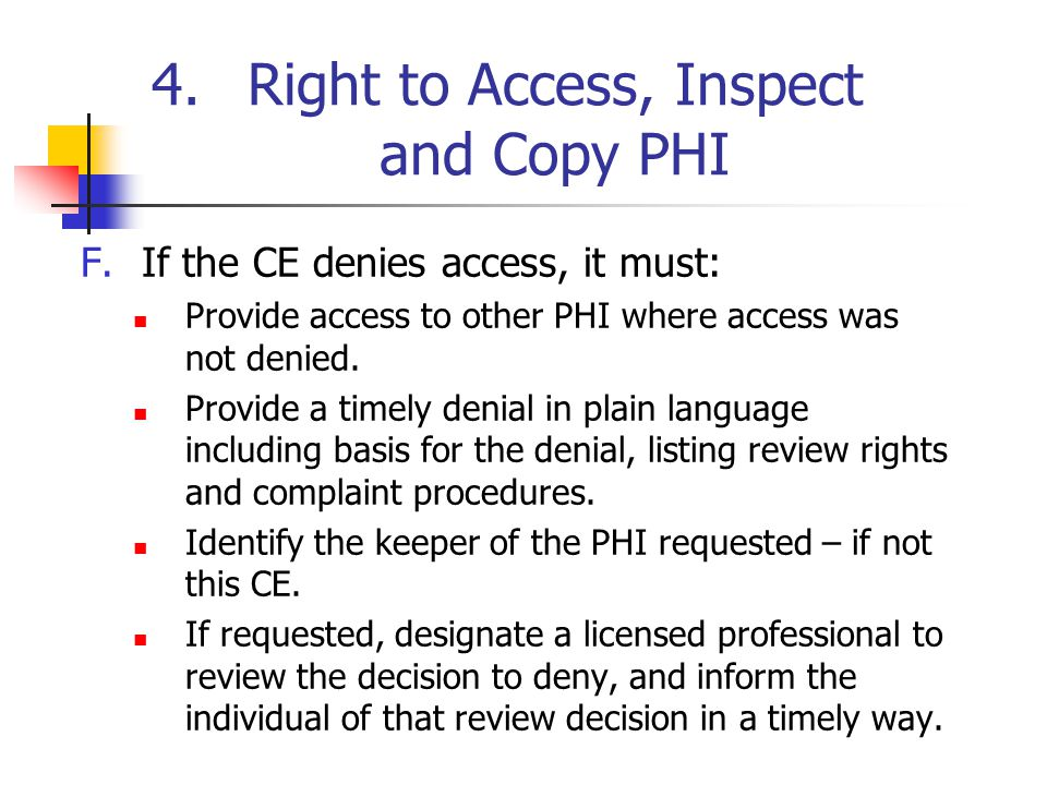 4.Right to Access, Inspect and Copy PHI F.If the CE denies access, it must: Provide access to other PHI where access was not denied. Provide a timely