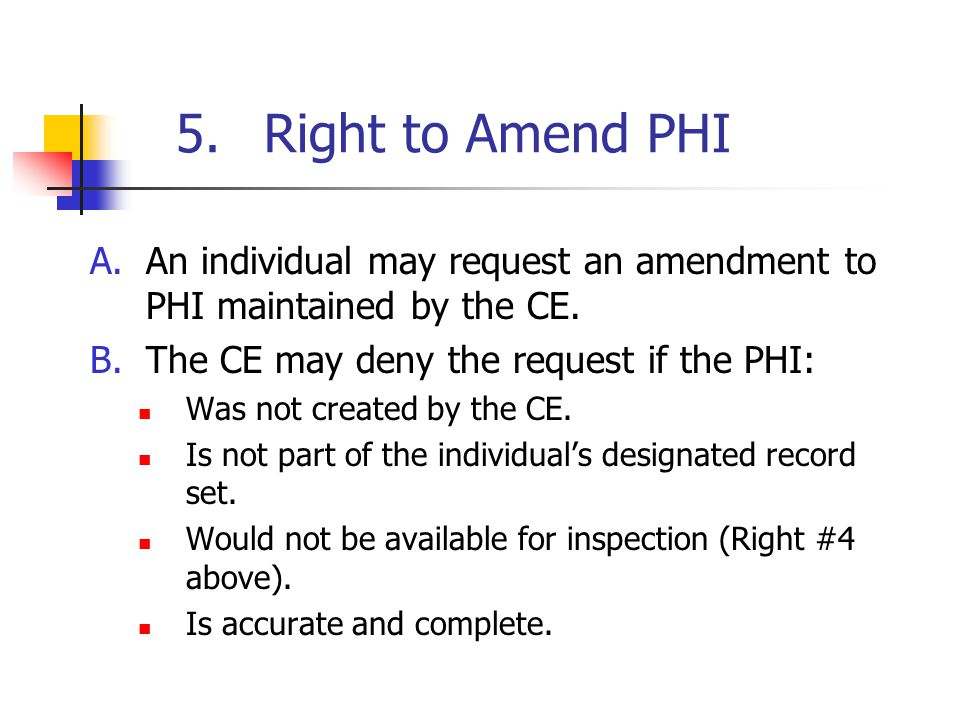 5.Right to Amend PHI A.An individual may request an amendment to PHI maintained by the CE.