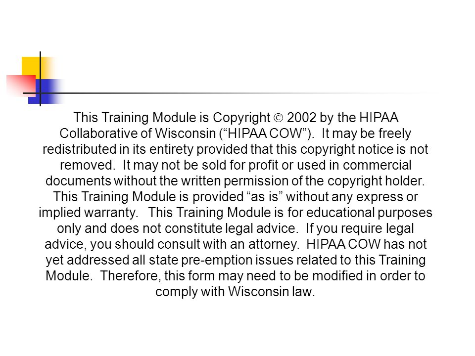 """This Training Module is Copyright  2002 by the HIPAA Collaborative of Wisconsin (""""HIPAA COW""""). It may be freely redistributed in its entirety provide"""
