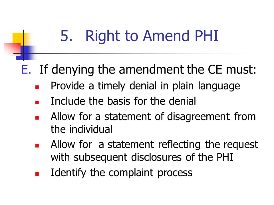 5.Right to Amend PHI E.If denying the amendment the CE must: Provide a timely denial in plain language Include the basis for the denial Allow for a st