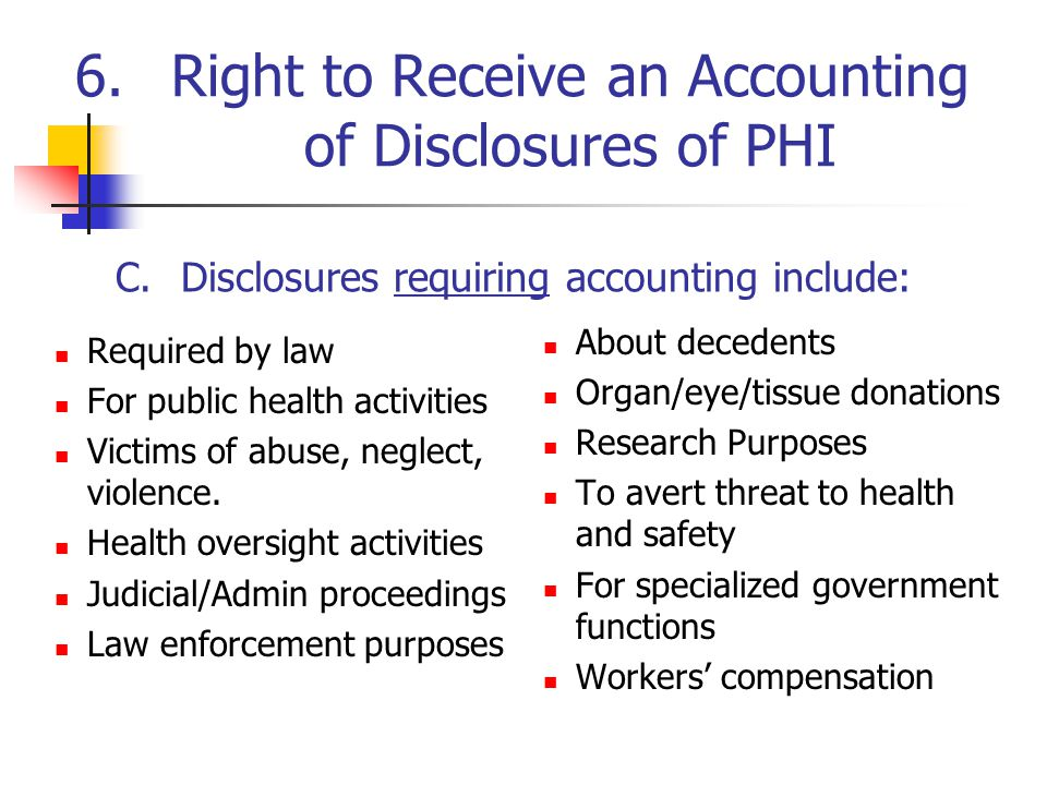 6.Right to Receive an Accounting of Disclosures of PHI Required by law For public health activities Victims of abuse, neglect, violence. Health oversi