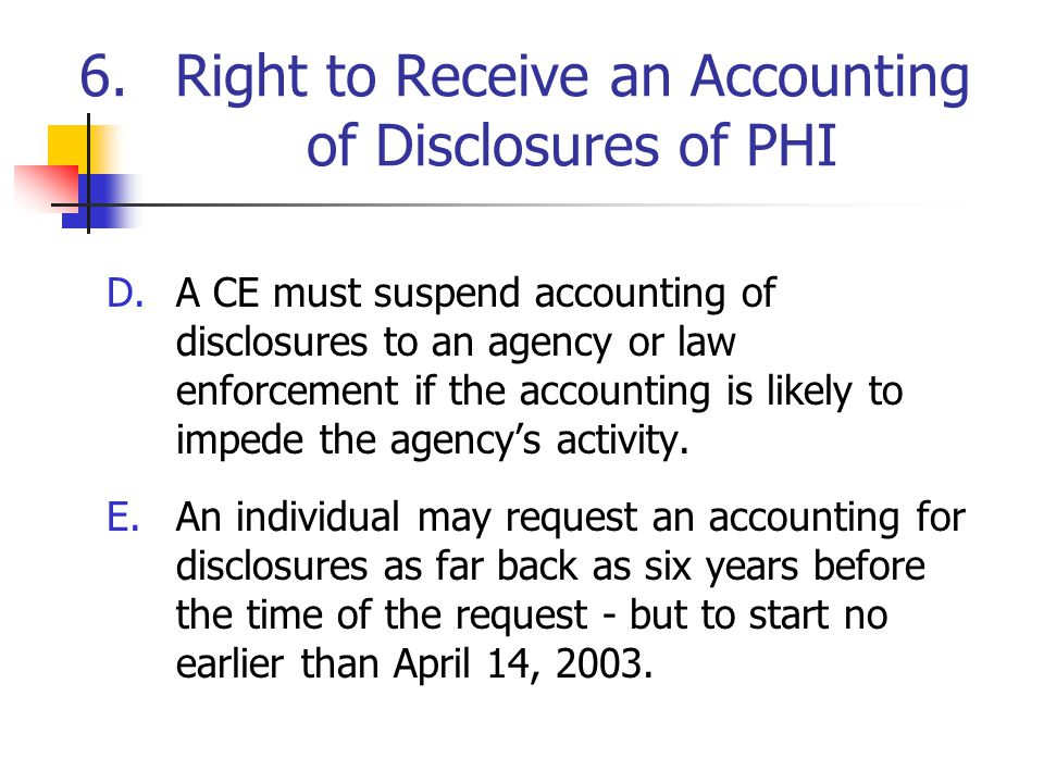 6.Right to Receive an Accounting of Disclosures of PHI D.A CE must suspend accounting of disclosures to an agency or law enforcement if the accounting is likely to impede the agency's activity.