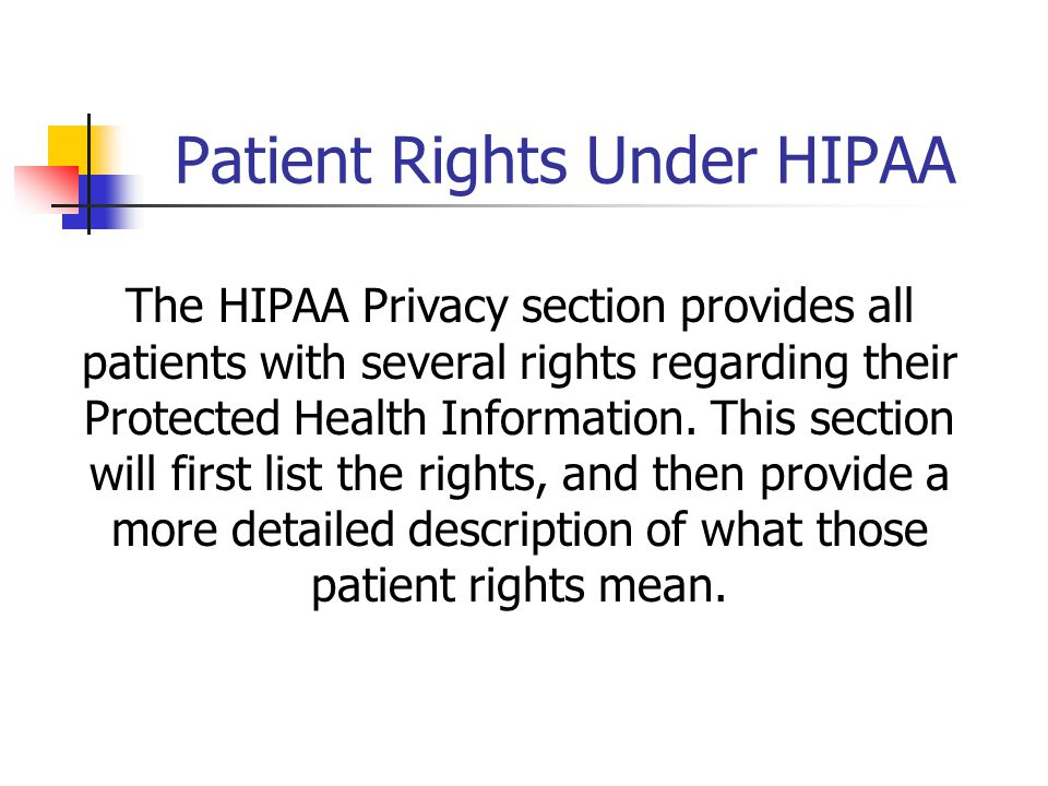 Patient Rights Under HIPAA The HIPAA Privacy section provides all patients with several rights regarding their Protected Health Information.