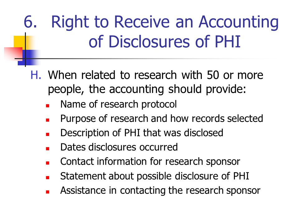 6.Right to Receive an Accounting of Disclosures of PHI H.When related to research with 50 or more people, the accounting should provide: Name of research protocol Purpose of research and how records selected Description of PHI that was disclosed Dates disclosures occurred Contact information for research sponsor Statement about possible disclosure of PHI Assistance in contacting the research sponsor