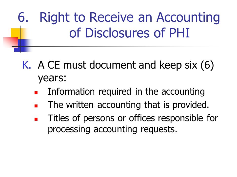 6.Right to Receive an Accounting of Disclosures of PHI K.A CE must document and keep six (6) years: Information required in the accounting The written accounting that is provided.