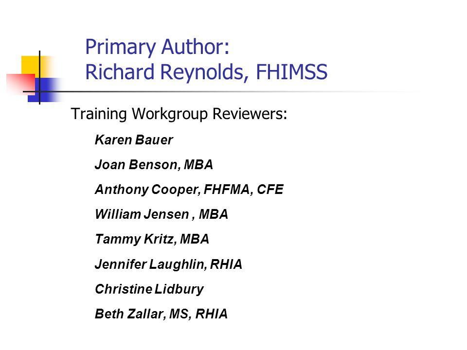 Primary Author: Richard Reynolds, FHIMSS Training Workgroup Reviewers: Karen Bauer Joan Benson, MBA Anthony Cooper, FHFMA, CFE William Jensen, MBA Tammy Kritz, MBA Jennifer Laughlin, RHIA Christine Lidbury Beth Zallar, MS, RHIA