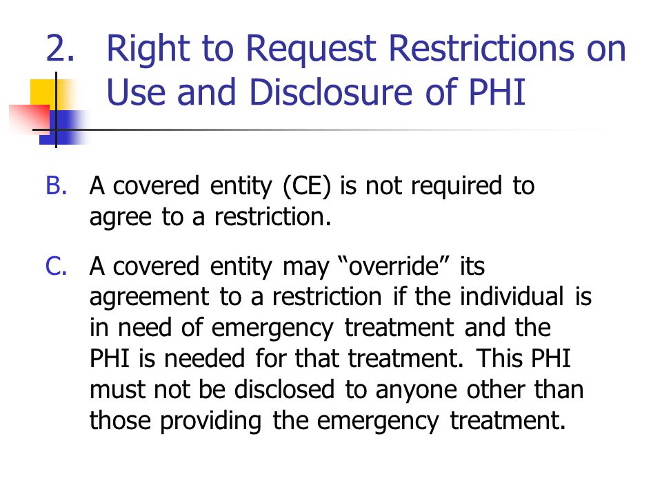 2.Right to Request Restrictions on Use and Disclosure of PHI B.A covered entity (CE) is not required to agree to a restriction.