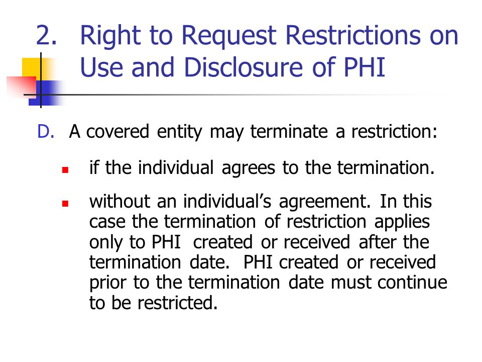 2.Right to Request Restrictions on Use and Disclosure of PHI D.A covered entity may terminate a restriction: if the individual agrees to the terminati
