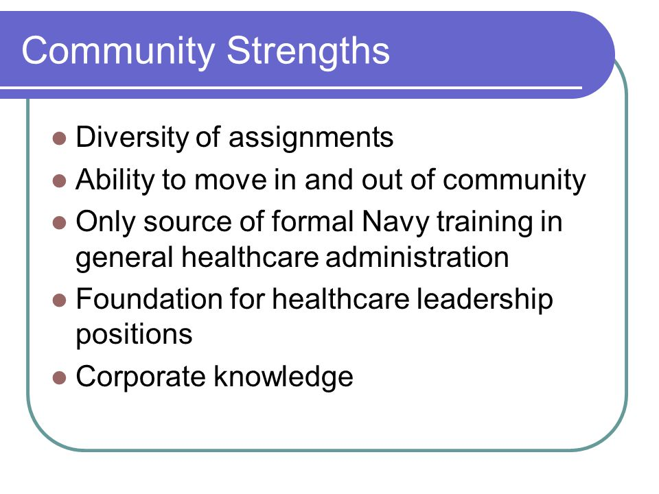 Community Strengths Diversity of assignments Ability to move in and out of community Only source of formal Navy training in general healthcare administration Foundation for healthcare leadership positions Corporate knowledge
