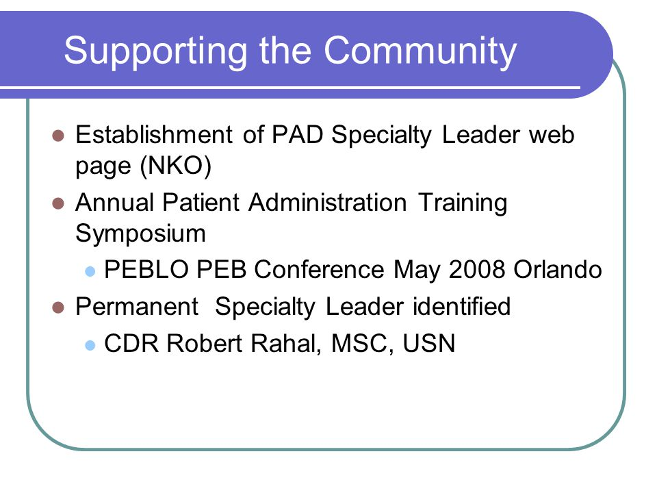 Supporting the Community Establishment of PAD Specialty Leader web page (NKO) Annual Patient Administration Training Symposium PEBLO PEB Conference May 2008 Orlando Permanent Specialty Leader identified CDR Robert Rahal, MSC, USN