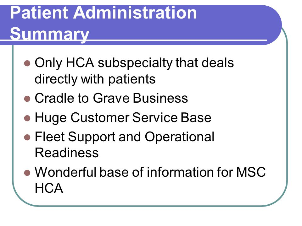 Patient Administration Summary Only HCA subspecialty that deals directly with patients Cradle to Grave Business Huge Customer Service Base Fleet Support and Operational Readiness Wonderful base of information for MSC HCA