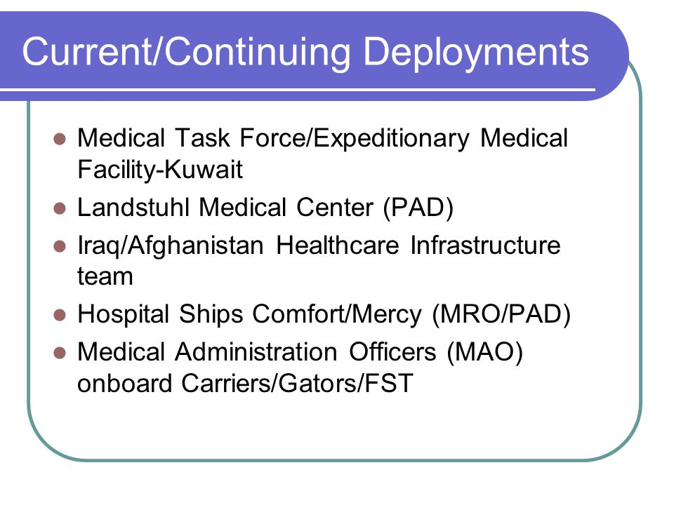 Current/Continuing Deployments Medical Task Force/Expeditionary Medical Facility-Kuwait Landstuhl Medical Center (PAD) Iraq/Afghanistan Healthcare Infrastructure team Hospital Ships Comfort/Mercy (MRO/PAD) Medical Administration Officers (MAO) onboard Carriers/Gators/FST