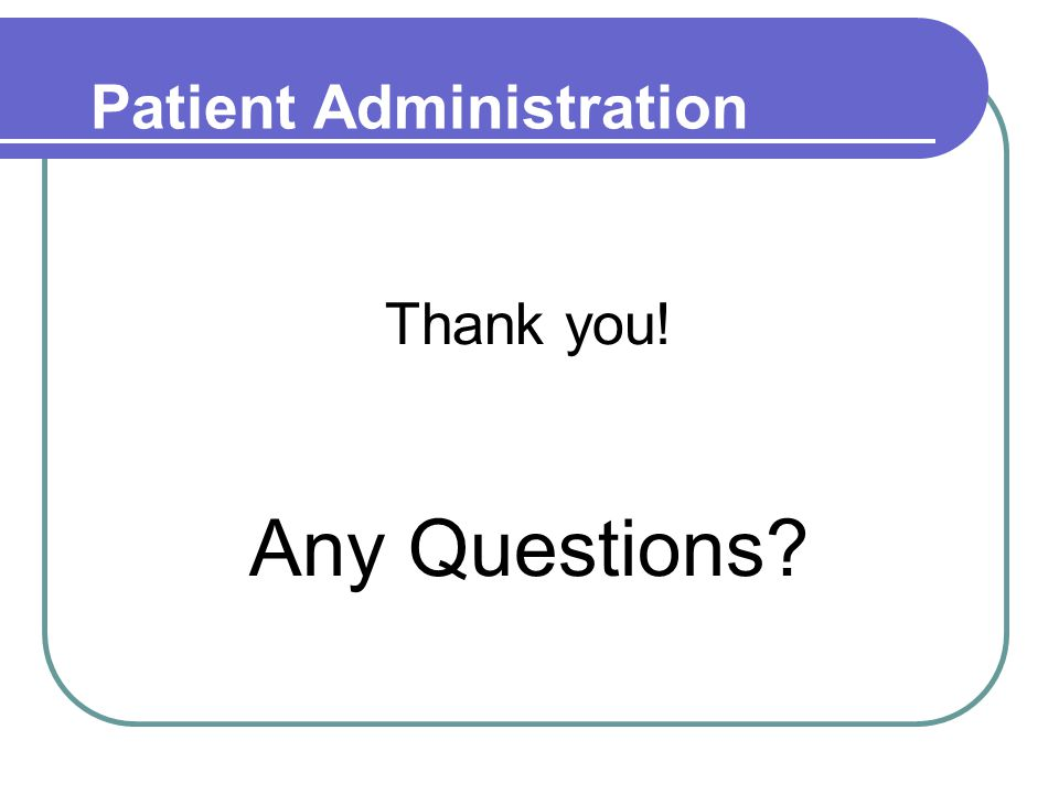 Patient Administration Thank you! Any Questions?