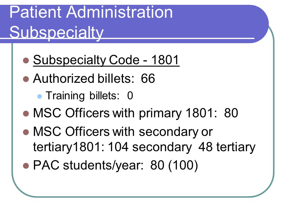 Patient Administration Subspecialty Subspecialty Code - 1801 Authorized billets: 66 Training billets: 0 MSC Officers with primary 1801: 80 MSC Officers with secondary or tertiary1801: 104 secondary 48 tertiary PAC students/year: 80 (100)