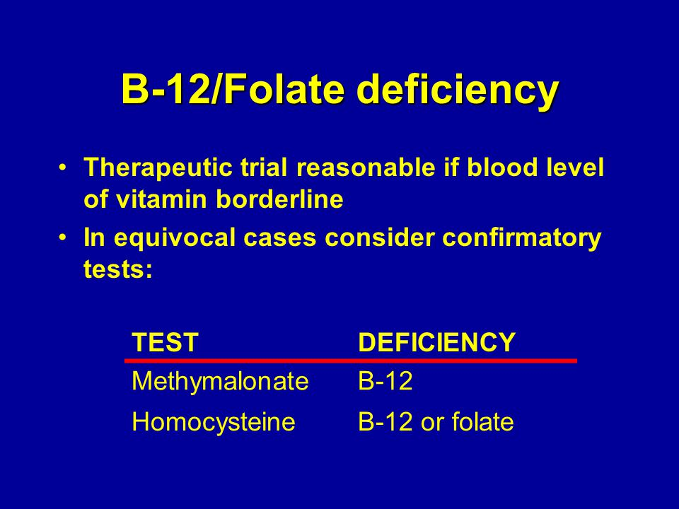 B-12/Folate deficiency Therapeutic trial reasonable if blood level of vitamin borderline In equivocal cases consider confirmatory tests: TESTDEFICIENC