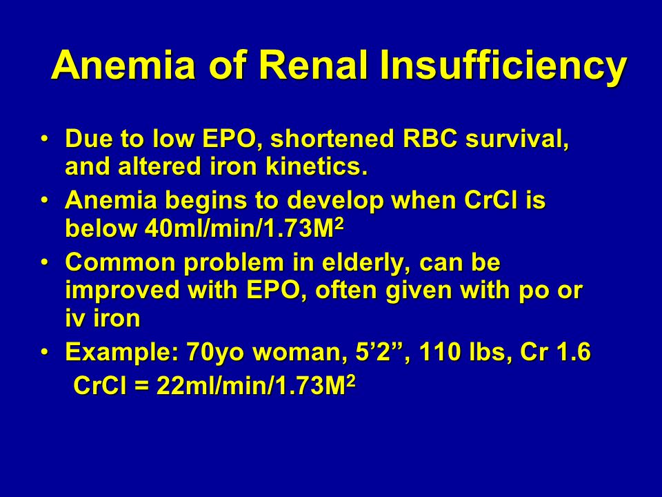 Anemia of Renal Insufficiency Due to low EPO, shortened RBC survival, and altered iron kinetics.Due to low EPO, shortened RBC survival, and altered iron kinetics.