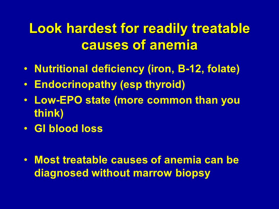 Look hardest for readily treatable causes of anemia Nutritional deficiency (iron, B-12, folate) Endocrinopathy (esp thyroid) Low-EPO state (more commo