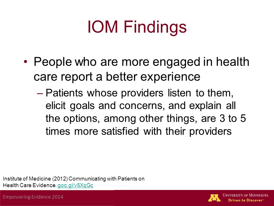 Empowering Evidence 2014 IOM Findings People who are more engaged in health care report a better experience –Patients whose providers listen to them, elicit goals and concerns, and explain all the options, among other things, are 3 to 5 times more satisfied with their providers Institute of Medicine (2012) Communicating with Patients on Health Care Evidence.