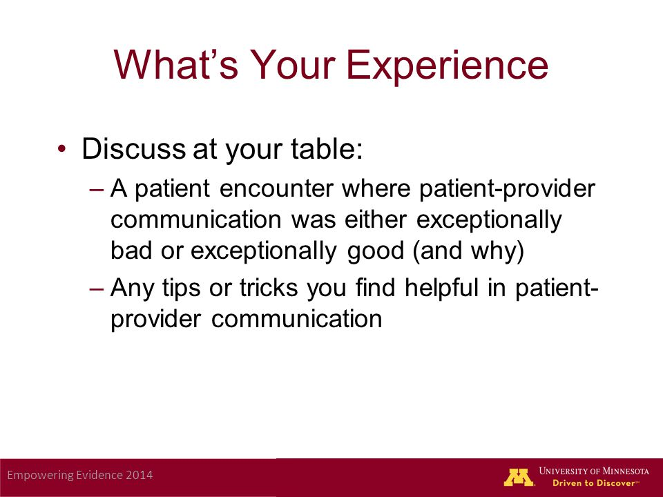Empowering Evidence 2014 What's Your Experience Discuss at your table: –A patient encounter where patient-provider communication was either exceptionally bad or exceptionally good (and why) –Any tips or tricks you find helpful in patient- provider communication
