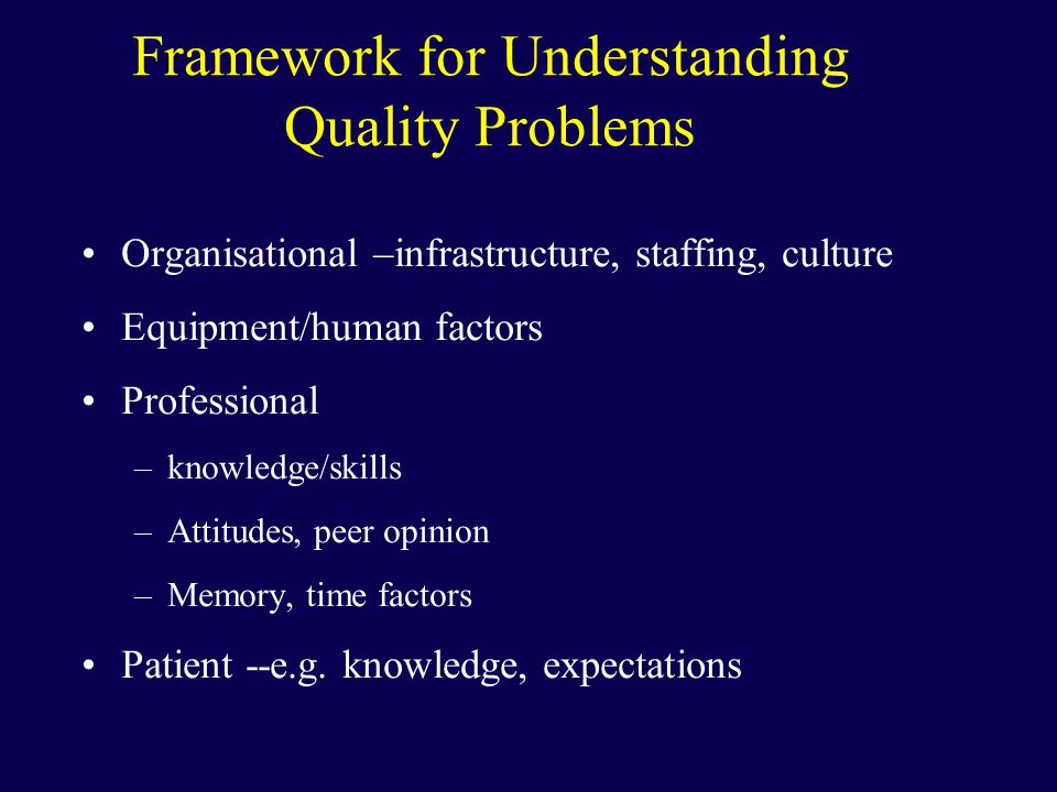 Organisational –infrastructure, staffing, culture Equipment/human factors Professional –knowledge/skills –Attitudes, peer opinion –Memory, time factors Patient --e.g.