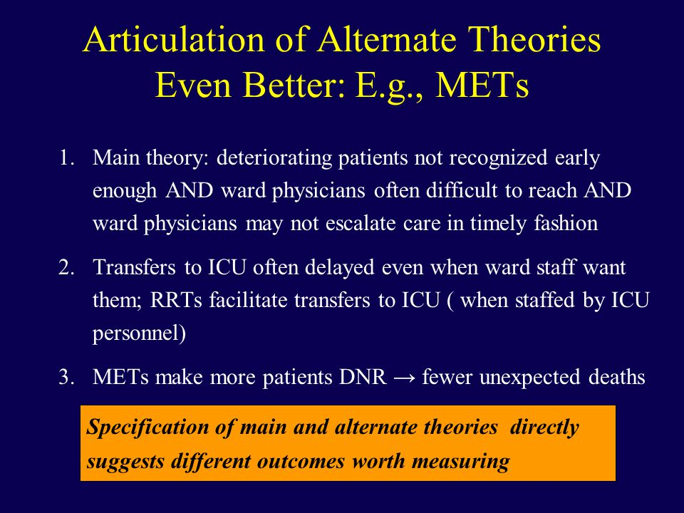 Articulation of Alternate Theories Even Better: E.g., METs 1.Main theory: deteriorating patients not recognized early enough AND ward physicians often difficult to reach AND ward physicians may not escalate care in timely fashion 2.Transfers to ICU often delayed even when ward staff want them; RRTs facilitate transfers to ICU ( when staffed by ICU personnel) 3.METs make more patients DNR → fewer unexpected deaths Specification of main and alternate theories directly suggests different outcomes worth measuring
