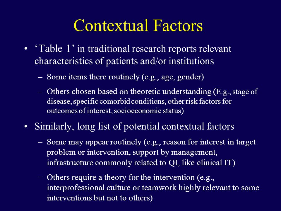 Contextual Factors 'Table 1' in traditional research reports relevant characteristics of patients and/or institutions –Some items there routinely (e.g., age, gender) –Others chosen based on theoretic understanding ( E.g., stage of disease, specific comorbid conditions, other risk factors for outcomes of interest, socioeconomic status) Similarly, long list of potential contextual factors –Some may appear routinely (e.g., reason for interest in target problem or intervention, support by management, infrastructure commonly related to QI, like clinical IT) –Others require a theory for the intervention (e.g., interprofessional culture or teamwork highly relevant to some interventions but not to others)