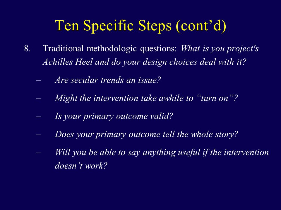Ten Specific Steps (cont'd) 8.Traditional methodologic questions: What is you project s Achilles Heel and do your design choices deal with it.