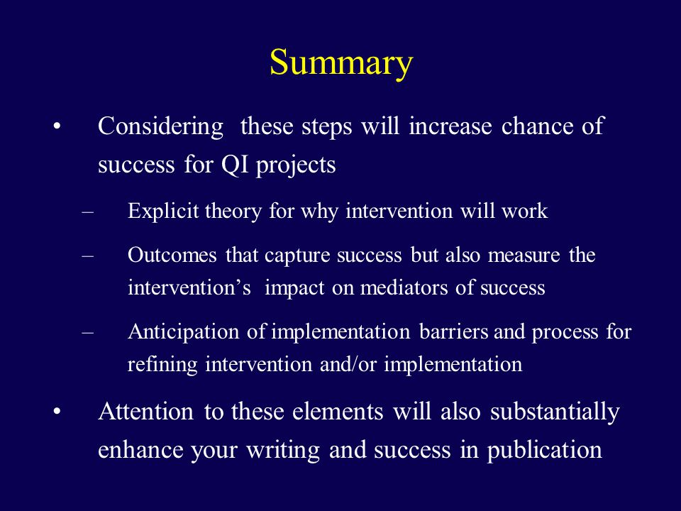 Summary Considering these steps will increase chance of success for QI projects –Explicit theory for why intervention will work –Outcomes that capture success but also measure the intervention's impact on mediators of success –Anticipation of implementation barriers and process for refining intervention and/or implementation Attention to these elements will also substantially enhance your writing and success in publication