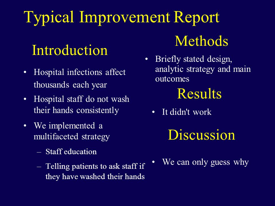 Introduction Hospital infections affect thousands each year Hospital staff do not wash their hands consistently We implemented a multifaceted strategy –Staff education –Telling patients to ask staff if they have washed their hands Briefly stated design, analytic strategy and main outcomes Methods It didn t work Results Discussion We can only guess why Typical Improvement Report