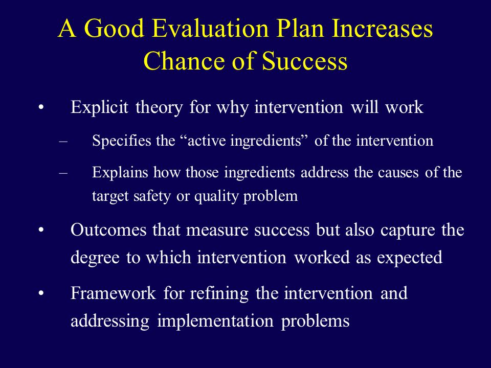 A Good Evaluation Plan Increases Chance of Success Explicit theory for why intervention will work –Specifies the active ingredients of the intervention –Explains how those ingredients address the causes of the target safety or quality problem Outcomes that measure success but also capture the degree to which intervention worked as expected Framework for refining the intervention and addressing implementation problems